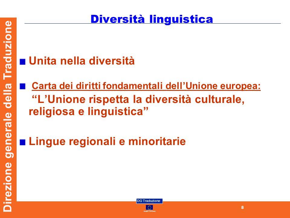 European Commission DG Traduzione 8 Direzione generale della Traduzione Diversità linguistica Unita nella diversità Carta dei diritti fondamentali dellUnione europea: LUnione rispetta la diversità culturale, religiosa e linguistica Lingue regionali e minoritarie
