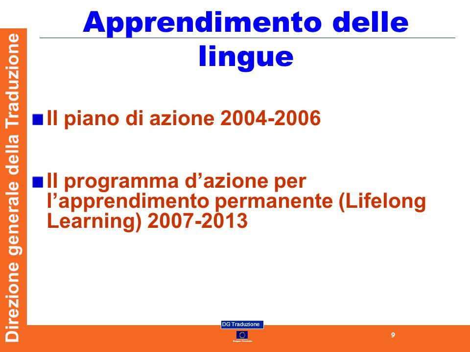 European Commission DG Traduzione 10 Direzione generale della Traduzione Il piano dazione 2004-2006 3 obiettivi: estendere i benefici dell apprendimento linguistico a tutti i cittadini migliorare la qualità dell insegnamento delle lingue a tutti i livelli creare in Europa un ambiente davvero favorevole alle lingue