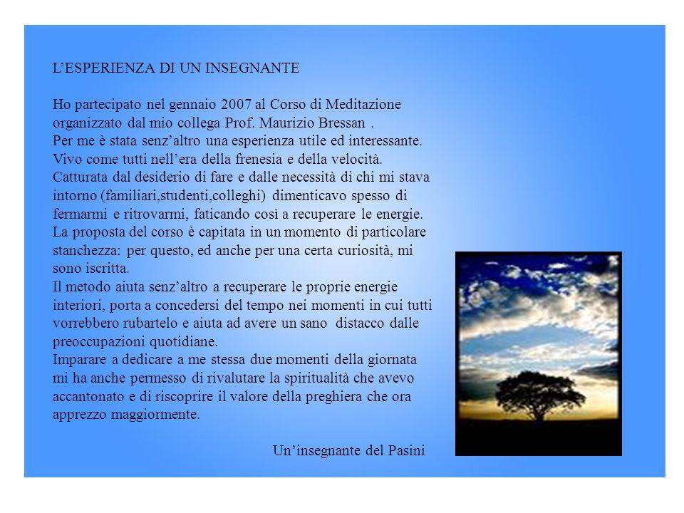 LESPERIENZA DI UN INSEGNANTE Ho partecipato nel gennaio 2007 al Corso di Meditazione organizzato dal mio collega Prof. Maurizio Bressan. Per me è stat