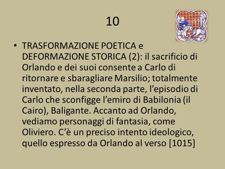 10 TRASFORMAZIONE POETICA e DEFORMAZIONE STORICA (2): il sacrificio di Orlando e dei suoi consente a Carlo di ritornare e sbaragliare Marsilio; totalmente inventato, nella seconda parte, lepisodio di Carlo che sconfigge lemiro di Babilonia (il Cairo), Baligante.