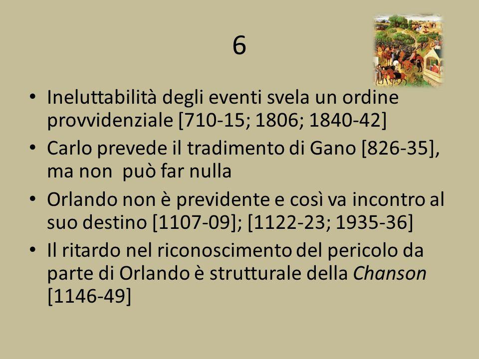 6 Ineluttabilità degli eventi svela un ordine provvidenziale [710-15; 1806; 1840-42] Carlo prevede il tradimento di Gano [826-35], ma non può far nulla Orlando non è previdente e così va incontro al suo destino [1107-09]; [1122-23; 1935-36] Il ritardo nel riconoscimento del pericolo da parte di Orlando è strutturale della Chanson [1146-49]
