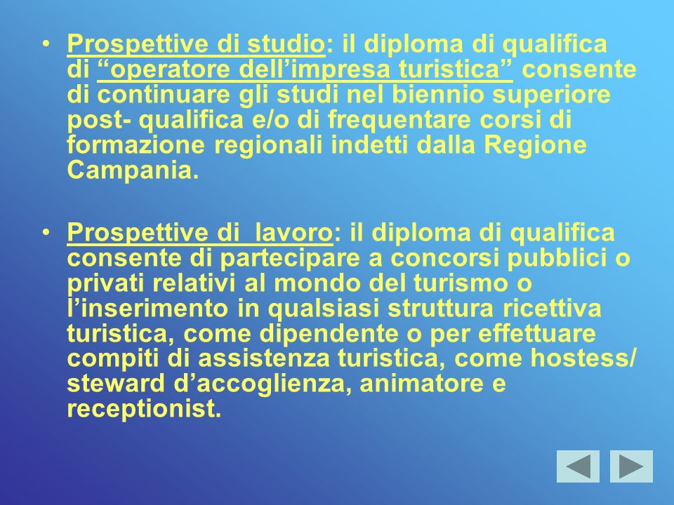Prospettive di studio: il diploma di qualifica di operatore dellimpresa turistica consente di continuare gli studi nel biennio superiore post- qualifica e/o di frequentare corsi di formazione regionali indetti dalla Regione Campania.
