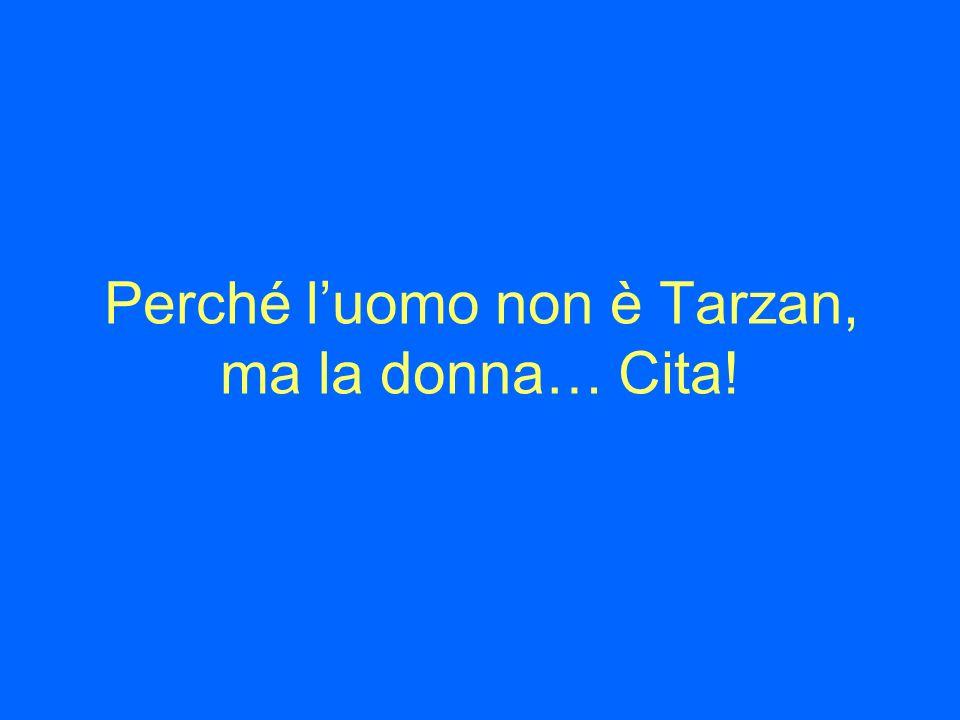 Perché luomo non è Tarzan, ma la donna… Cita!