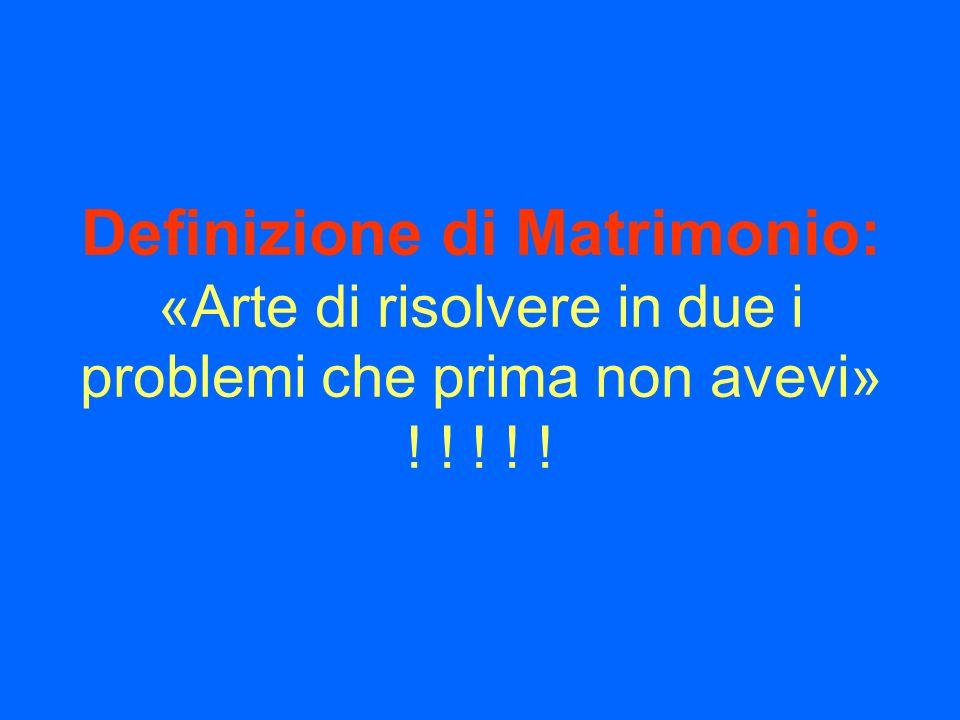 Definizione di Matrimonio: «Arte di risolvere in due i problemi che prima non avevi» ! ! ! ! !