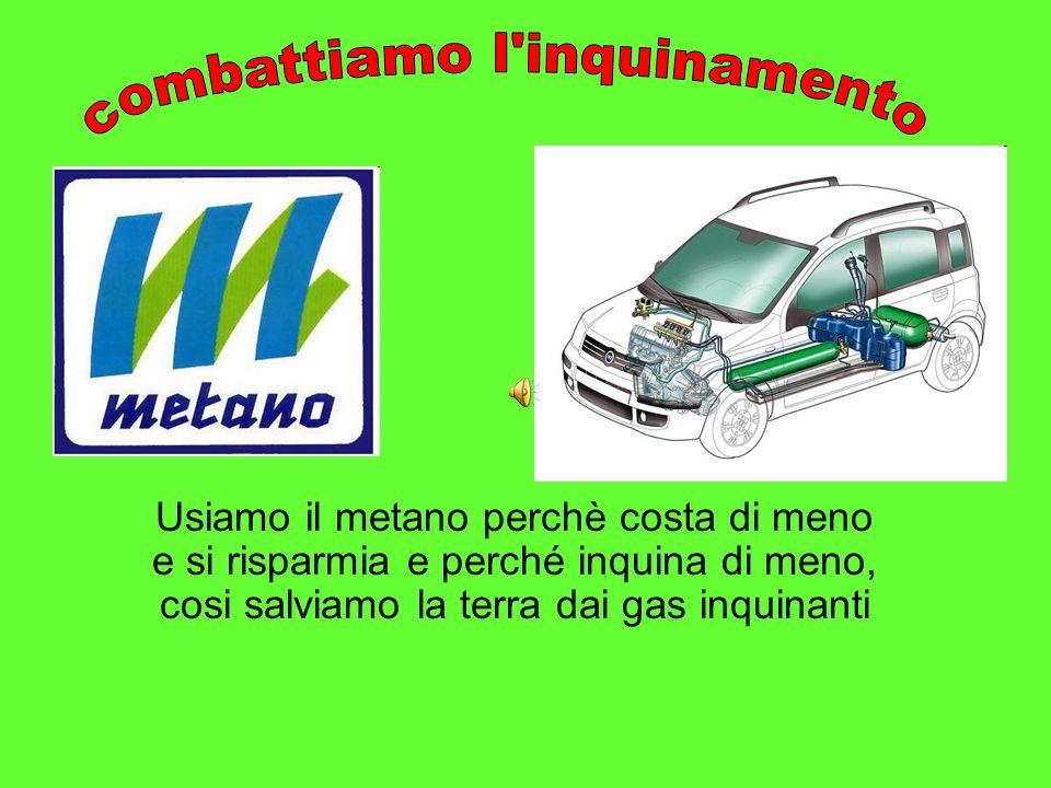 Usiamo il metano perchè costa di meno e si risparmia e perché inquina di meno, cosi salviamo la terra dai gas inquinanti