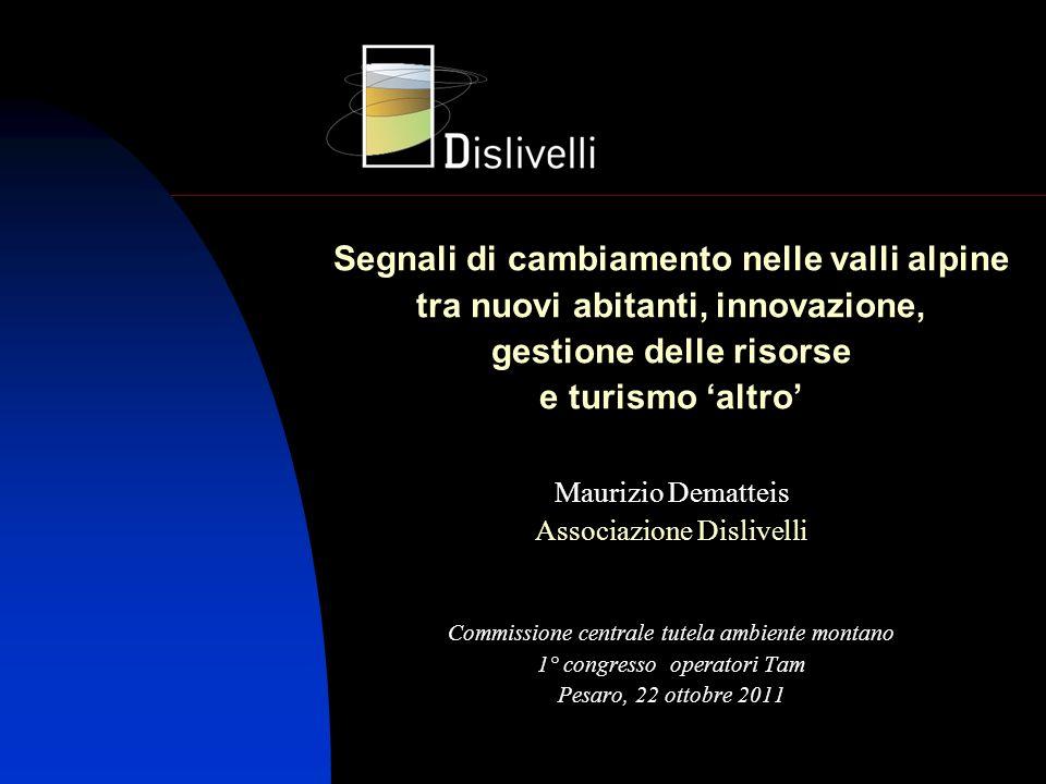 Segnali di cambiamento nelle valli alpine tra nuovi abitanti, innovazione, gestione delle risorse e turismo altro Maurizio Dematteis Associazione Disl