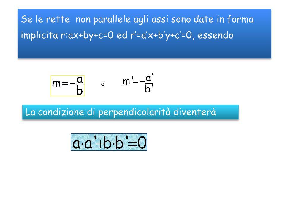Se le rette non parallele agli assi sono date in forma implicita r:ax+by+c=0 ed r=ax+by+c=0, essendo e La condizione di perpendicolarità diventerà