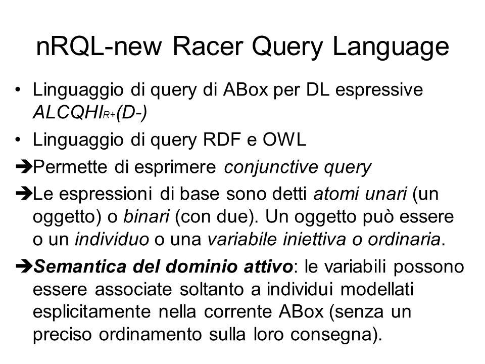 nRQL-new Racer Query Language Linguaggio di query di ABox per DL espressive ALCQHI R+ (D-) Linguaggio di query RDF e OWL Permette di esprimere conjunctive query Le espressioni di base sono detti atomi unari (un oggetto) o binari (con due).
