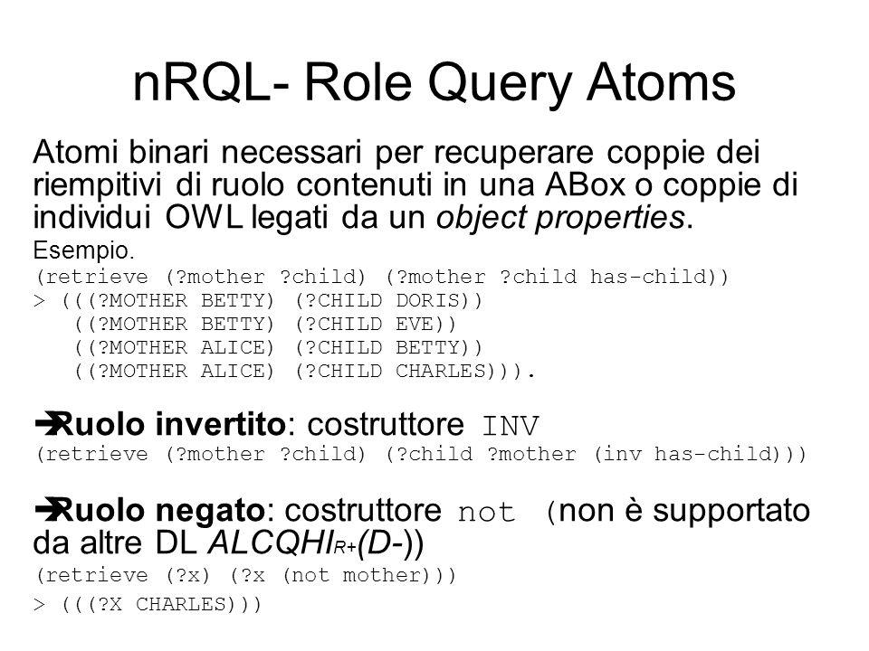 nRQL- Role Query Atoms Atomi binari necessari per recuperare coppie dei riempitivi di ruolo contenuti in una ABox o coppie di individui OWL legati da un object properties.