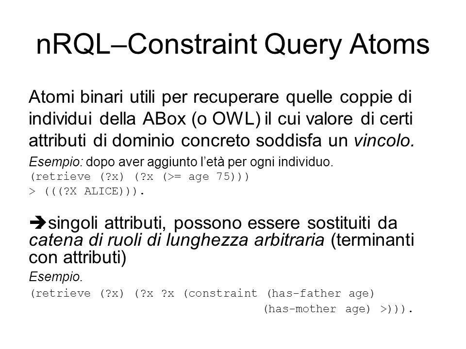 nRQL–Constraint Query Atoms Atomi binari utili per recuperare quelle coppie di individui della ABox (o OWL) il cui valore di certi attributi di dominio concreto soddisfa un vincolo.