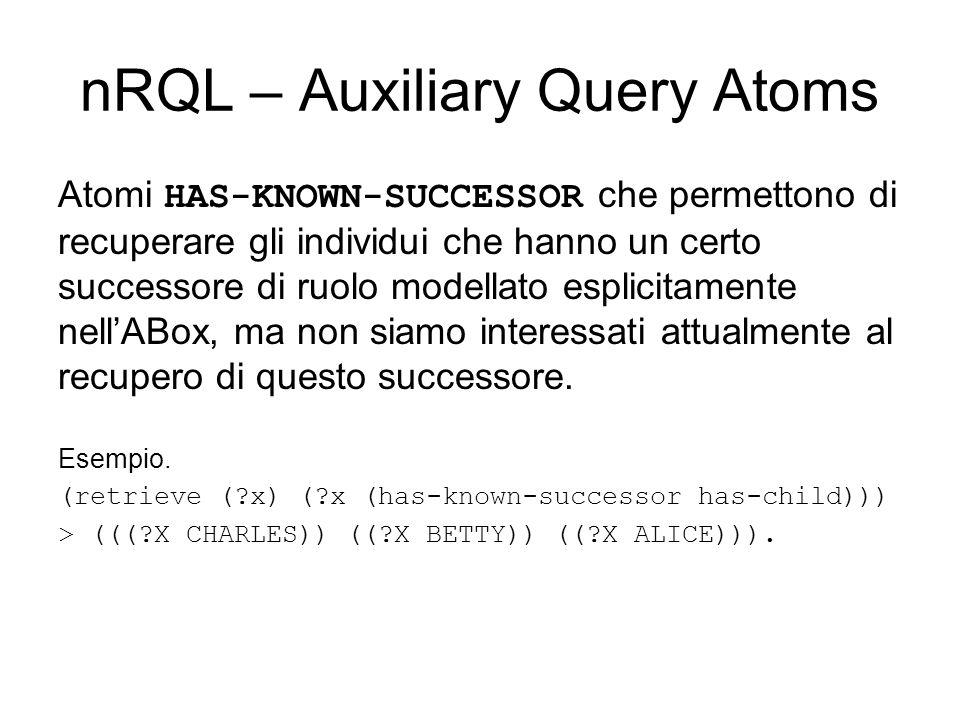 nRQL – Auxiliary Query Atoms Atomi HAS-KNOWN-SUCCESSOR che permettono di recuperare gli individui che hanno un certo successore di ruolo modellato esplicitamente nellABox, ma non siamo interessati attualmente al recupero di questo successore.