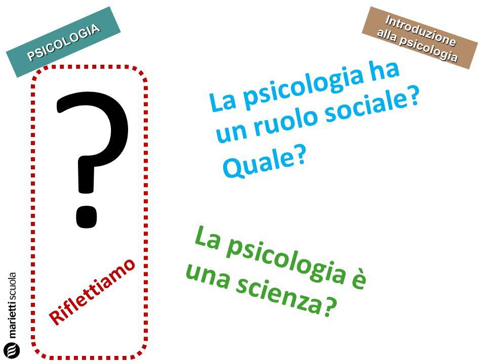 PSICOLOGIA Introduzione alla psicologia Riflettiamo La psicologia è una scienza? La psicologia ha un ruolo sociale? Quale? ?