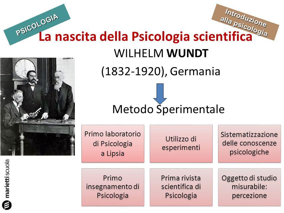 PSICOLOGIA Introduzione alla psicologia La nascita della Psicologia scientifica WILHELM WUNDT (1832-1920), Germania Metodo Sperimentale Primo laborato