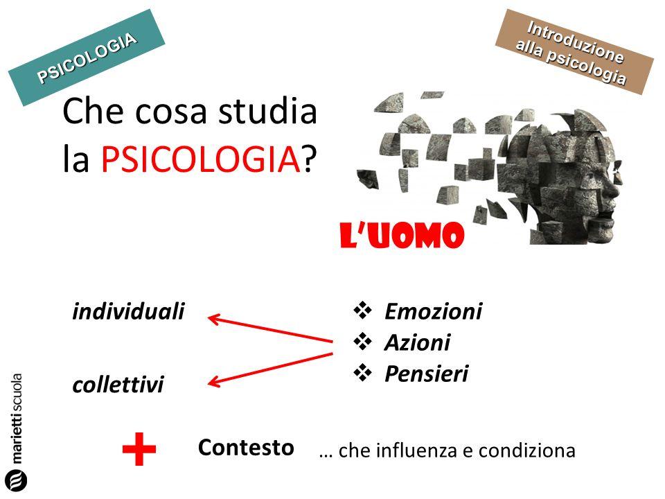 PSICOLOGIA Introduzione alla psicologia Che cosa studia la PSICOLOGIA? LUOMO Emozioni Azioni Pensieri individuali collettivi Contesto … che influenza