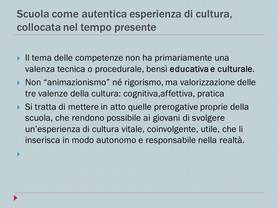 Scuola come autentica esperienza di cultura, collocata nel tempo presente Il tema delle competenze non ha primariamente una valenza tecnica o procedur