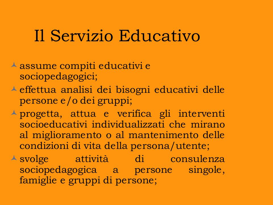 Il Servizio Educativo assume compiti educativi e sociopedagogici; effettua analisi dei bisogni educativi delle persone e/o dei gruppi; progetta, attua