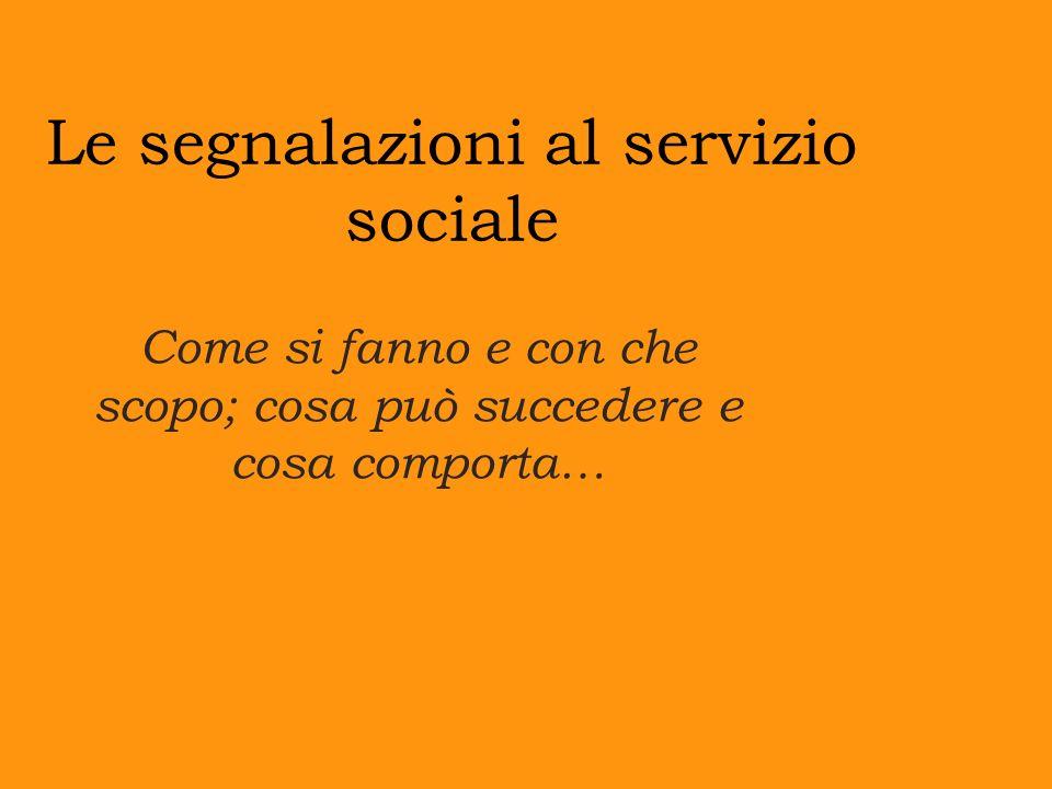 Le segnalazioni al servizio sociale Come si fanno e con che scopo; cosa può succedere e cosa comporta…