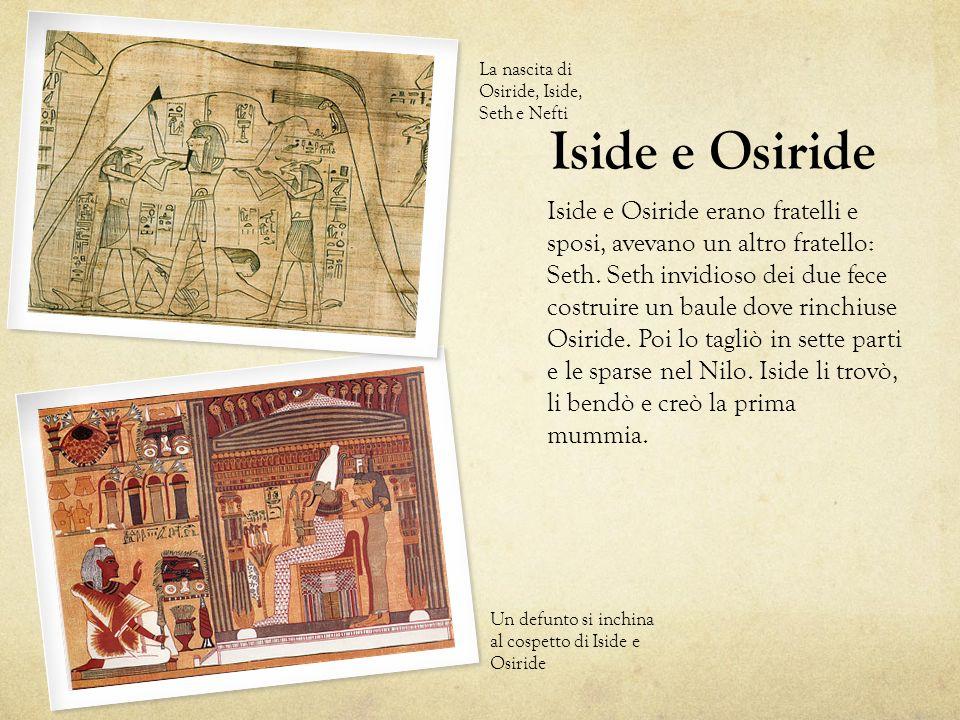 Iside e Osiride erano fratelli e sposi, avevano un altro fratello: Seth. Seth invidioso dei due fece costruire un baule dove rinchiuse Osiride. Poi lo