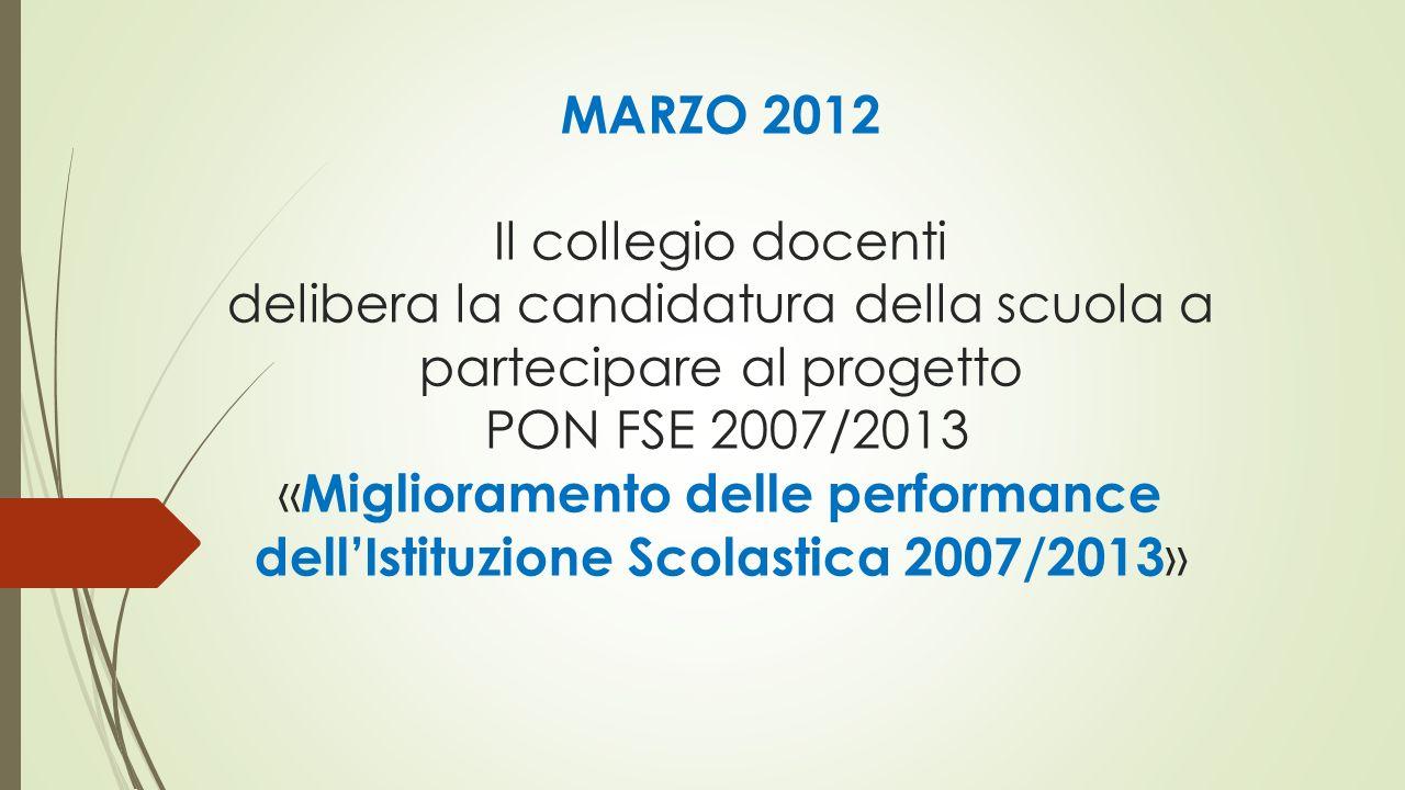 MARZO 2012 Il collegio docenti delibera la candidatura della scuola a partecipare al progetto PON FSE 2007/2013 « Miglioramento delle performance dell