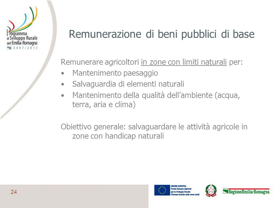 24 Remunerazione di beni pubblici di base Remunerare agricoltori in zone con limiti naturali per: Mantenimento paesaggio Salvaguardia di elementi natu