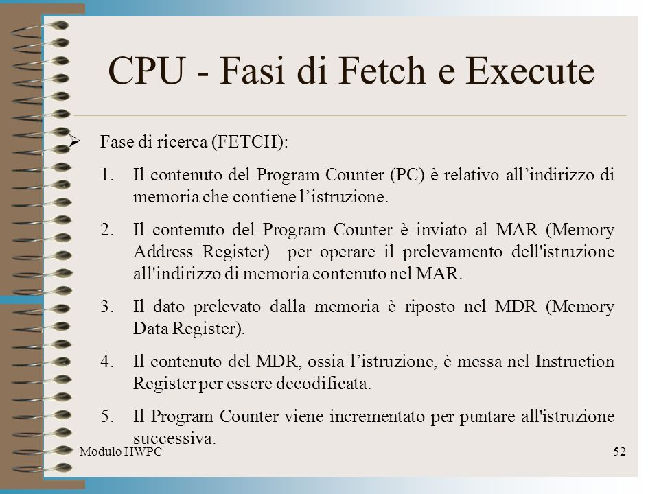 Modulo HWPC52 CPU - Fasi di Fetch e Execute Fase di ricerca (FETCH): 1.Il contenuto del Program Counter (PC) è relativo allindirizzo di memoria che co