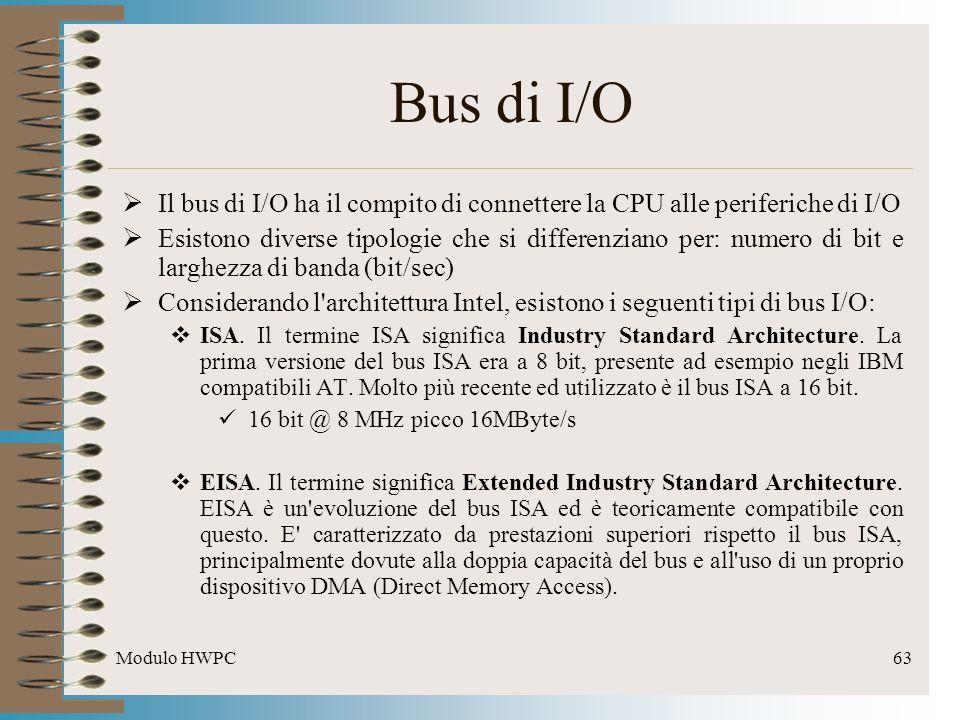 Modulo HWPC63 Bus di I/O Il bus di I/O ha il compito di connettere la CPU alle periferiche di I/O Esistono diverse tipologie che si differenziano per: