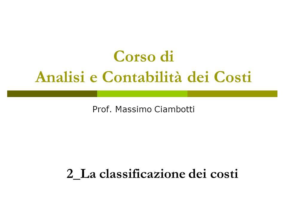 Corso di Analisi e Contabilità dei Costi Prof. Massimo Ciambotti 2_La classificazione dei costi