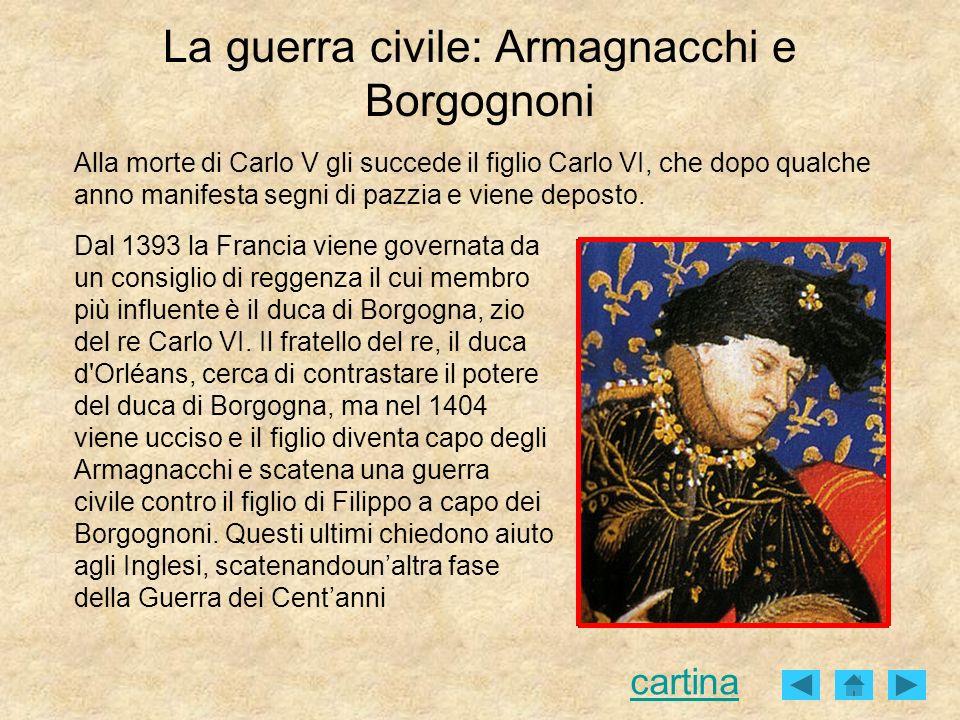 La guerra civile: Armagnacchi e Borgognoni Dal 1393 la Francia viene governata da un consiglio di reggenza il cui membro più influente è il duca di Bo