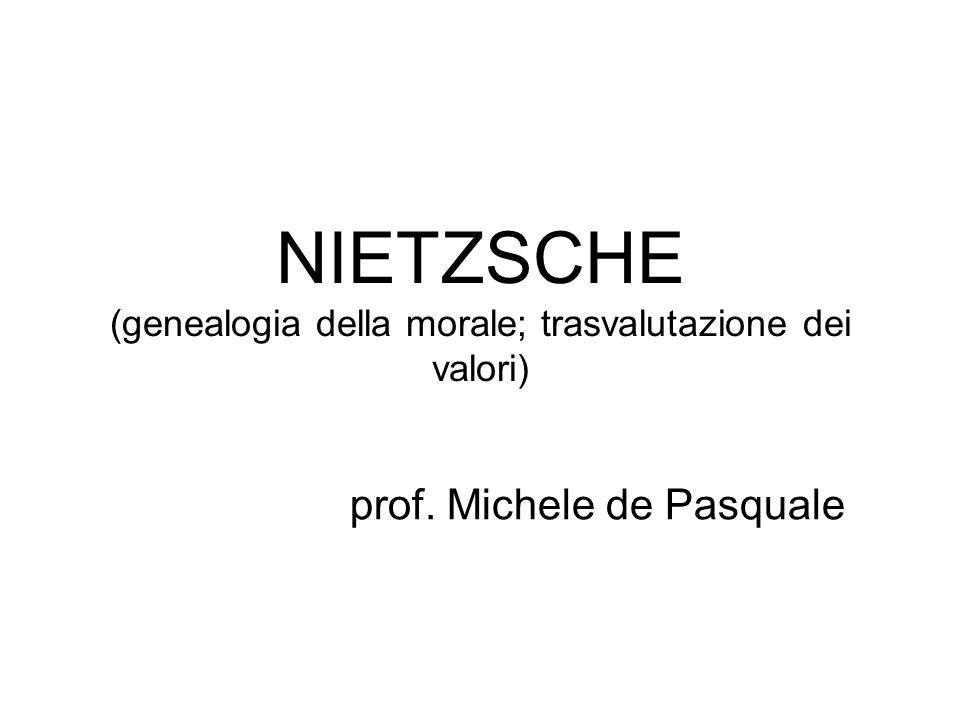 NIETZSCHE (genealogia della morale; trasvalutazione dei valori) prof. Michele de Pasquale