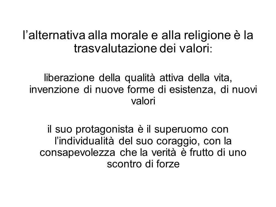 lalternativa alla morale e alla religione è la trasvalutazione dei valori : liberazione della qualità attiva della vita, invenzione di nuove forme di