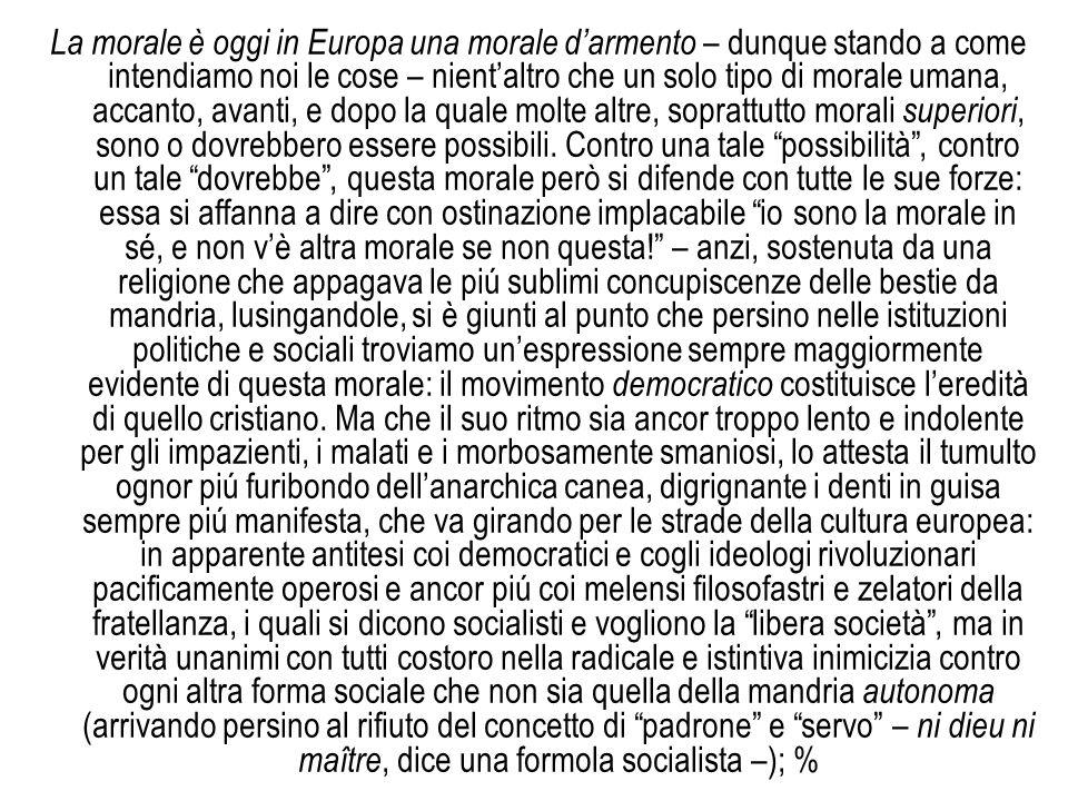 La morale è oggi in Europa una morale darmento – dunque stando a come intendiamo noi le cose – nientaltro che un solo tipo di morale umana, accanto, a