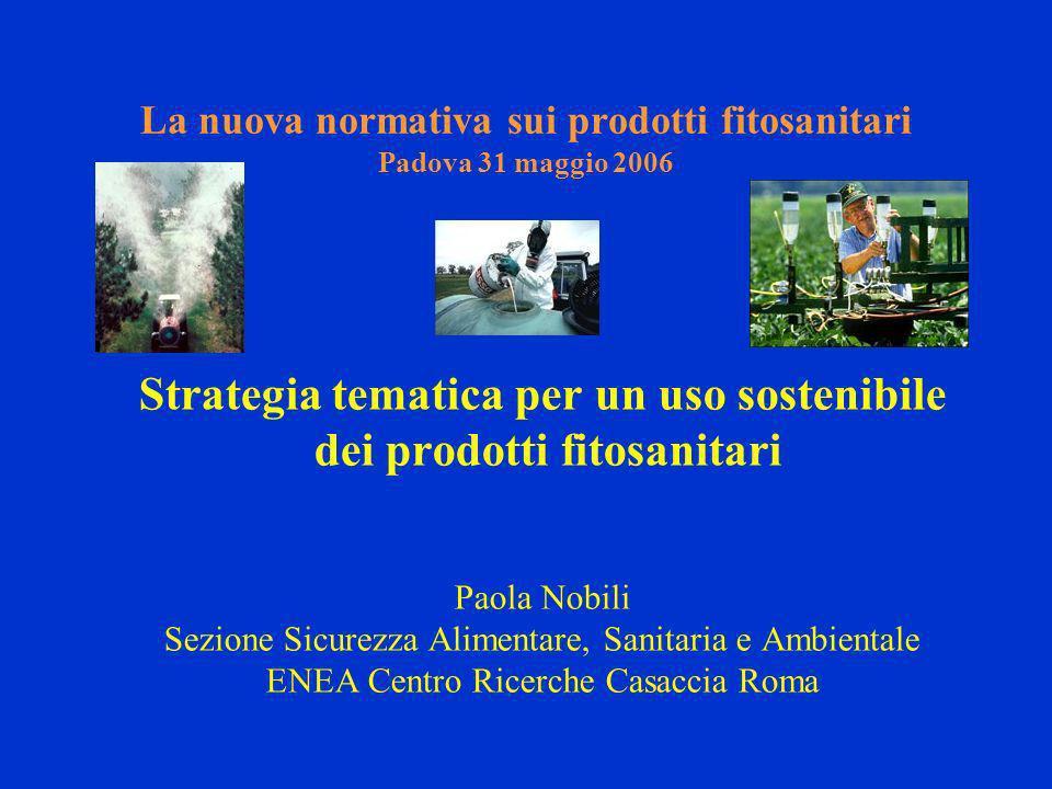La nuova normativa sui prodotti fitosanitari Padova 31 maggio 2006 Strategia tematica per un uso sostenibile dei prodotti fitosanitari Paola Nobili Sezione Sicurezza Alimentare, Sanitaria e Ambientale ENEA Centro Ricerche Casaccia Roma