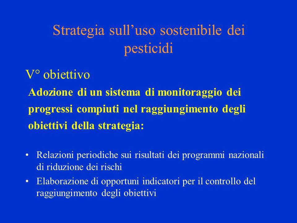 Strategia sulluso sostenibile dei pesticidi V° obiettivo Adozione di un sistema di monitoraggio dei progressi compiuti nel raggiungimento degli obiettivi della strategia: Relazioni periodiche sui risultati dei programmi nazionali di riduzione dei rischi Elaborazione di opportuni indicatori per il controllo del raggiungimento degli obiettivi