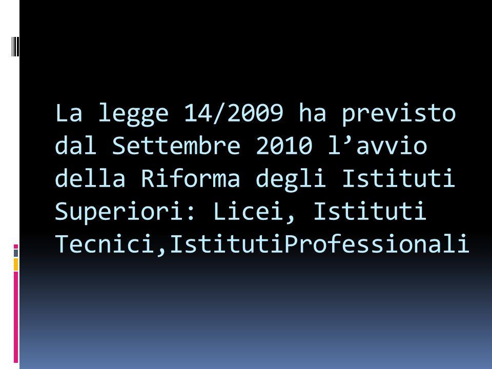La legge 14/2009 ha previsto dal Settembre 2010 lavvio della Riforma degli Istituti Superiori: Licei, Istituti Tecnici,IstitutiProfessionali