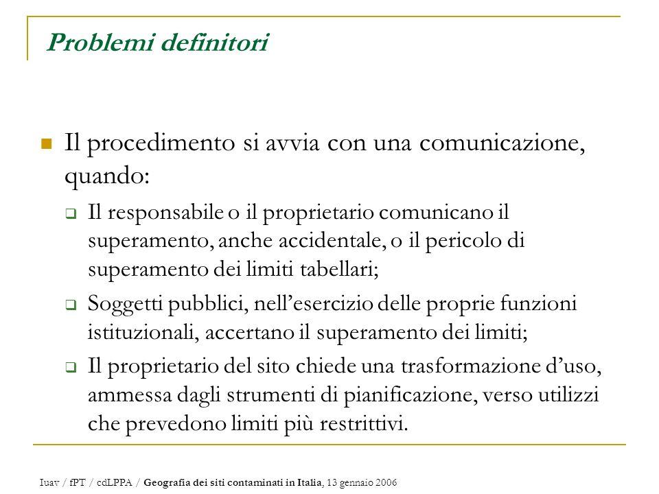 Iuav / fPT / cdLPPA / Geografia dei siti contaminati in Italia, 13 gennaio 2006 Problemi definitori Il procedimento si avvia con una comunicazione, quando: Il responsabile o il proprietario comunicano il superamento, anche accidentale, o il pericolo di superamento dei limiti tabellari; Soggetti pubblici, nellesercizio delle proprie funzioni istituzionali, accertano il superamento dei limiti; Il proprietario del sito chiede una trasformazione duso, ammessa dagli strumenti di pianificazione, verso utilizzi che prevedono limiti più restrittivi.