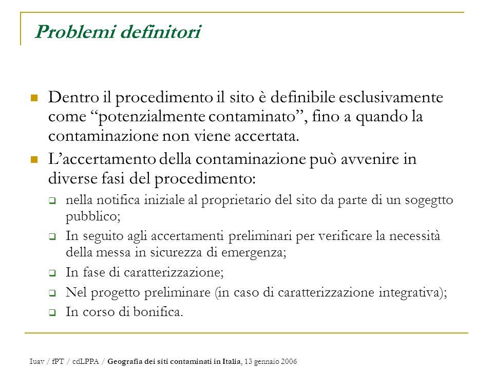 Iuav / fPT / cdLPPA / Geografia dei siti contaminati in Italia, 13 gennaio 2006 Problemi definitori Dentro il procedimento il sito è definibile esclusivamente come potenzialmente contaminato, fino a quando la contaminazione non viene accertata.