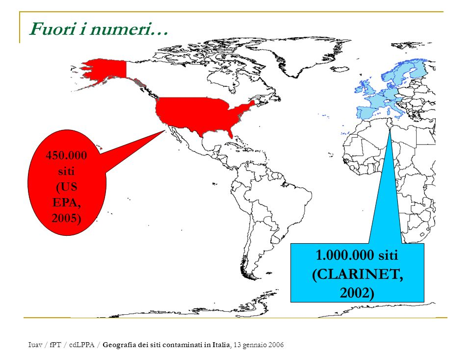 Fuori i numeri… Iuav / fPT / cdLPPA / Geografia dei siti contaminati in Italia, 13 gennaio 2006 450.000 siti (US EPA, 2005) 1.000.000 siti (CLARINET, 2002)