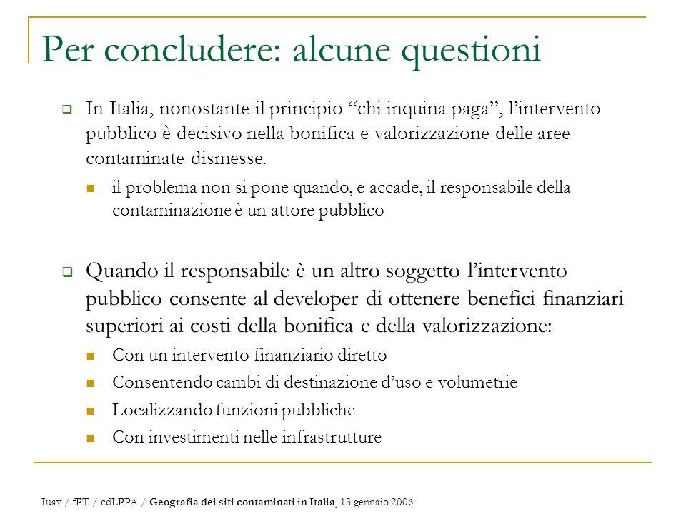 Per concludere: alcune questioni In Italia, nonostante il principio chi inquina paga, lintervento pubblico è decisivo nella bonifica e valorizzazione delle aree contaminate dismesse.