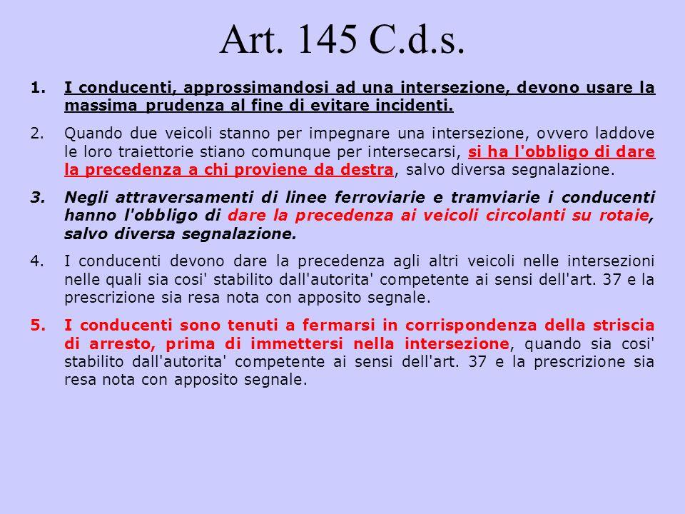 Art. 145 C.d.s. 1.I conducenti, approssimandosi ad una intersezione, devono usare la massima prudenza al fine di evitare incidenti. 2.Quando due veico