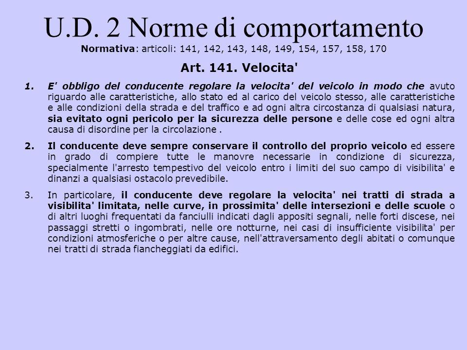 U.D. 2 Norme di comportamento Normativa: articoli: 141, 142, 143, 148, 149, 154, 157, 158, 170 Art. 141. Velocita' 1.E' obbligo del conducente regolar