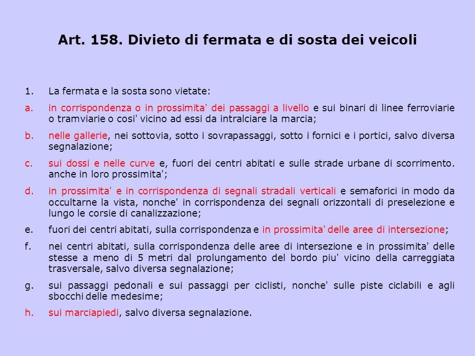 Art. 158. Divieto di fermata e di sosta dei veicoli 1.La fermata e la sosta sono vietate: a.in corrispondenza o in prossimita' dei passaggi a livello