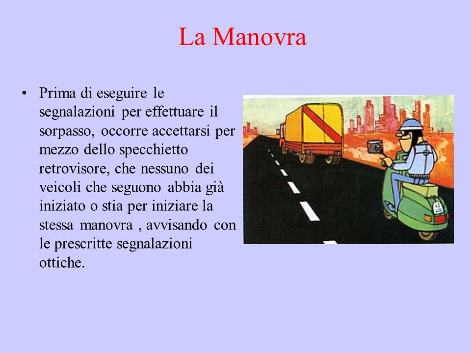 La Manovra Prima di eseguire le segnalazioni per effettuare il sorpasso, occorre accettarsi per mezzo dello specchietto retrovisore, che nessuno dei v