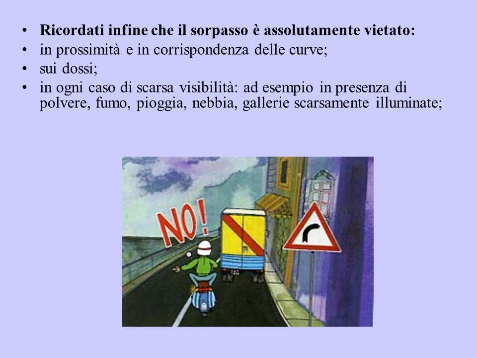 Ricordati infine che il sorpasso è assolutamente vietato: in prossimità e in corrispondenza delle curve; sui dossi; in ogni caso di scarsa visibilità: