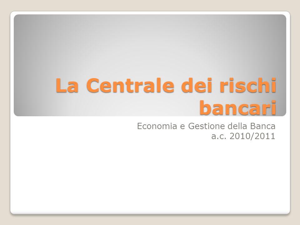 La Centrale dei rischi bancari Economia e Gestione della Banca a.c. 2010/2011