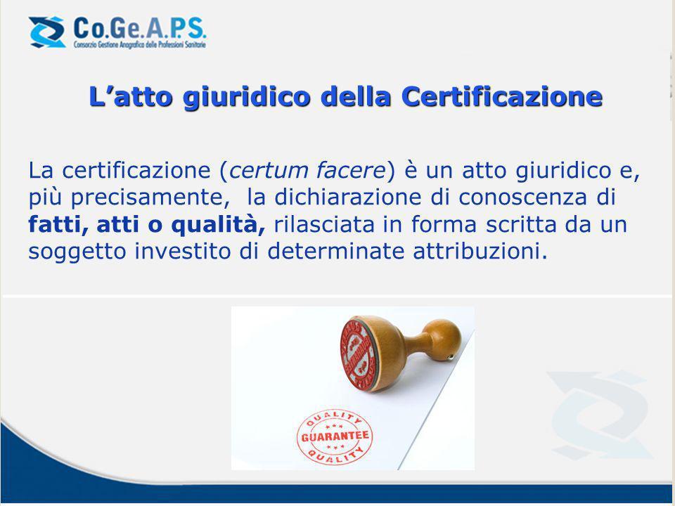 Latto giuridico della Certificazione La certificazione (certum facere) è un atto giuridico e, più precisamente, la dichiarazione di conoscenza di fatti, atti o qualità, rilasciata in forma scritta da un soggetto investito di determinate attribuzioni.