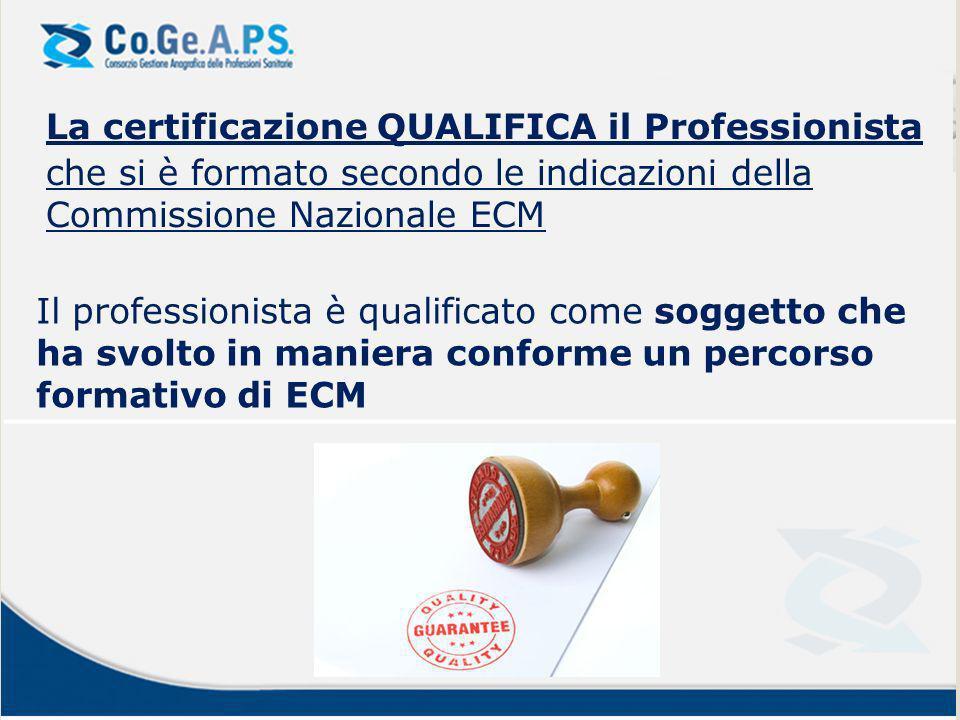 La certificazione QUALIFICA il Professionista che si è formato secondo le indicazioni della Commissione Nazionale ECM Il professionista è qualificato come soggetto che ha svolto in maniera conforme un percorso formativo di ECM