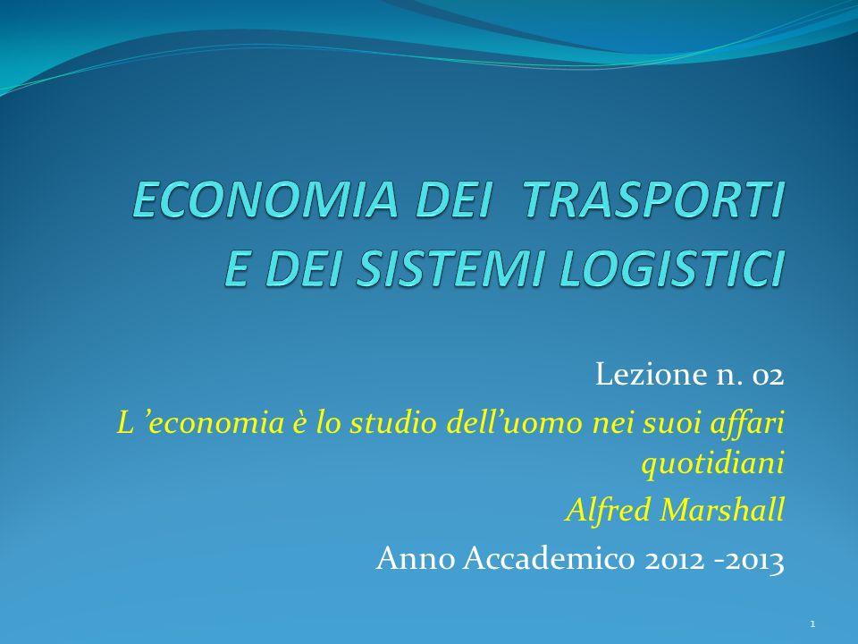 Lezione n. 02 L economia è lo studio delluomo nei suoi affari quotidiani Alfred Marshall Anno Accademico 2012 -2013 1