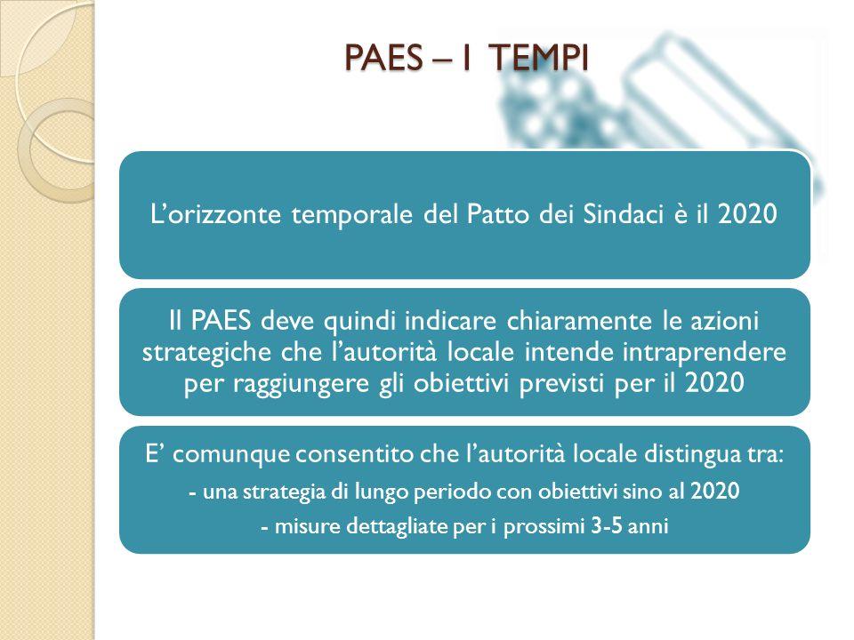 PAES – I TEMPI Lorizzonte temporale del Patto dei Sindaci è il 2020 Il PAES deve quindi indicare chiaramente le azioni strategiche che lautorità locale intende intraprendere per raggiungere gli obiettivi previsti per il 2020 E comunque consentito che lautorità locale distingua tra: - una strategia di lungo periodo con obiettivi sino al 2020 - misure dettagliate per i prossimi 3-5 anni