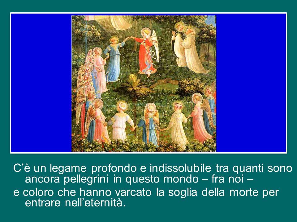 Questa unione fra noi, va al di là e continua nellaltra vita; è una unione spirituale che nasce dal Battesimo e non viene spezzata dalla morte, ma, gr