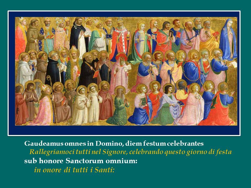 Gaudeamus omnes in Domino, diem festum celebrantes Rallegriamoci tutti nel Signore, celebrando questo giorno di festa sub honore Sanctorum omnium: in onore di tutti i Santi: